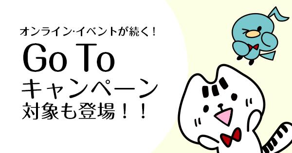 ンライン・イベントが続く! Go Toキャンペーン対象も登場!!